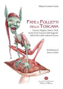 Fate e folletti della Toscana. Creature magiche, mostri, orchi ed altri essere fantastici delle leggende, delle favole e delle tradizioni toscane