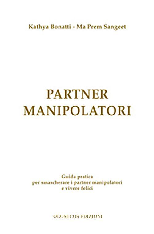 Partner manipolatori. Guida pratica per smascherare i partner manipolatori e vivere felici