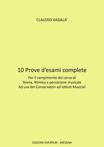 10 prove d'esami complete. Per il compimento del corso di teoria, ritmica e percezione musicale ad uso dei conservatori ed istituti musicali - Claudio Vadalà - copertina