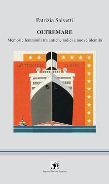Oltremare. Memorie femminili tra antiche radici e nuove identità - Patrizia Salvetti - copertina