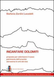 Incantare Dolomiti. Proposta per valorizzare il nuovo patrimonio dell'umanità attraverso le arti dal vivo - Stefania Zardini Lacedelli - copertina
