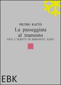 Libro La passeggiata al tramonto. Vita e scritti di Immanuel Kant Pietro Ratto