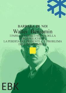 Walter Benjamin. I Passages quali figura della Vergänglichkeit. La perdita del presente e il problema dell'inesprimibile - Barbara Di Noi - copertina