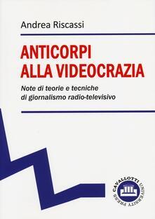 Anticorpi alla videocrazia. Note di teorie e tecniche di giornalismo radio-televisivo - Andrea Riscassi - copertina