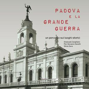 Padova e la Grande guerra. Un percorso sui luoghi storici - Emanuele Cenghiaro,Piergiovanni Zanetti,Silvia Zava - copertina