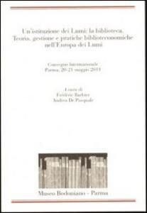Un' istituzione dei Lumi: la biblioteca. Teoria, gestione, pratiche biblioteconomiche nell'Europa dei Lumi. Convegno Internazionale (Parma, 20-21 maggio 2011)