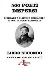 500 poeti dispersi. Dedicato a G. Leopardi e a tutti i poeti ritrovati. Vol. 2