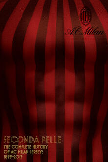 Seconda pelle. The complete history of AC Milan jerseys 1899-2013. Ediz. illustrata