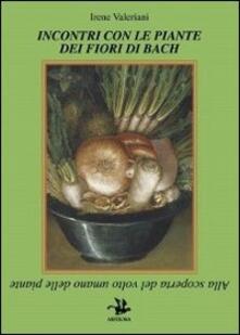 Incontri con le piante dei fiori di Bach. Alla scoperta del volto umano delle piante