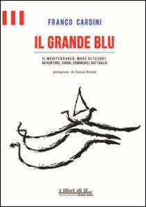 Il grande blu. Il Mediterraneo, mare di tesori. Avventure, sogni, commerci, battaglie - Franco Cardini - copertina