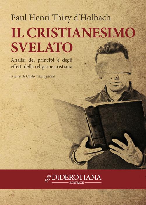Il cristianesimo svelato. Analisi dei principi e degli effetti della religione cristiana