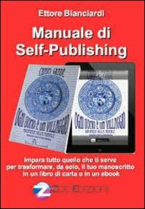 Manuale di self-publishing. Impara tutto quello che ti serve per trasformare, da solo, il tuo manoscritto in un libro di carta o in un ebook