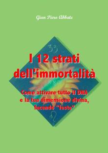 I 12 strati dell'immortalità. Come attivare tutto il DNA e la tua dimensione divina, facendo «festa» - G. Piero Abbate - copertina