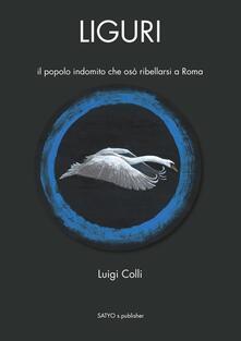 Liguri. Il popolo indomito che osò ribellarsi a Roma - Luigi Colli - copertina