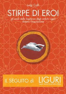 Stirpe di eroi. Gli eredi della sapienza degli antichi Liguri sfidano l'Inquisizione - Luigi Colli - copertina