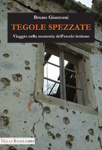 Libro Tegole spezzate. Viaggio nella memoria dell'esodo istriano Bruno Giannoni