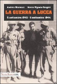 La guerra a Lucca. 8 settembre 1943-5 settembre 1944 - Andrea Giannasi,Marco Vignolo Gargini - copertina