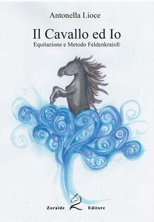 Il cavallo e io. Equitazione e metodo Feldenkrais. Ediz. per la scuola - Antonella Lioce - copertina