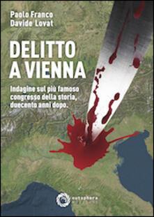 Delitto a Vienna. Indagine sul più famoso congresso della storia duecento anni dopo - Davide Lovat,Paolo Franco - copertina