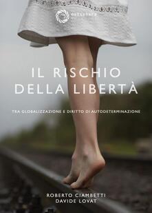 Il rischio della libertà. Tra globalizzazione e diritto di autodeterminazione - Davide Lovat,Roberto Ciambetti - copertina