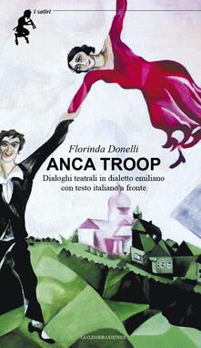 Anca troop. Dialoghi teatrali in dialetto emiliano. Testo emiliano e italiano a fronte - Florinda Donelli - copertina