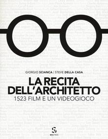 La recita dell'architetto. 1523 film e un videogioco - Giorgio Scianca,Steve Della Casa - copertina
