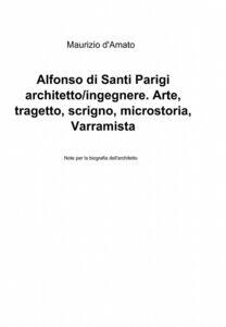 Alfonso di Santi Parigi architetto-ingegnere. Arte, tragetto, scrigno, microstoria, varramista