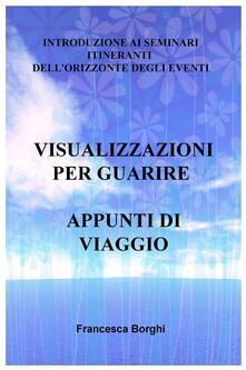 Visualizzazioni per guarire. Appunti di viaggio. Introduzione ai seminari itineranti dell'Orizzonte degli Eventi - Francesca Borghi - copertina