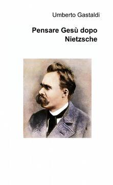 Pensare Gesù dopo Nietzsche