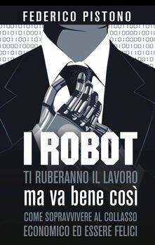 I robot ti ruberanno il lavoro, ma va bene così - Federico Pistono - copertina
