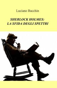Sherlock Holmes: la sfida degli spettri - Bacchin Luciano - wuz.it