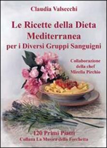 Le ricette della dieta mediterranea per i diversi gruppi sanguigni. 120 primi piatti - Claudia Valsecchi - copertina