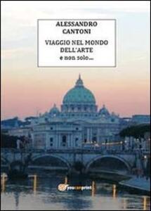 Viaggio nel mondo dell'arte e non solo - Alessandro Cantoni - copertina