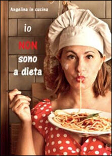 Io non sono a dieta - Angelina in cucina - copertina