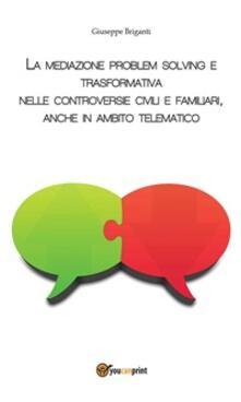 La mediazione problem solving e trasformativa nelle controversie civili e familiari, anche in ambito telematico - Giuseppe Briganti - ebook