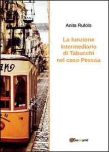 La funzione intermediario di Tabucchi nel caso Pessoa - Anita Rufolo - copertina