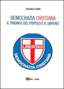 Che torni la Democrazia Cristiana. Il trionfo del popolo è il sapere - Salvatore Sottile - copertina