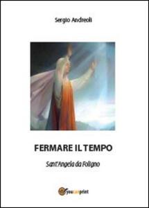 Fermare il tempo. Sant'Angela da Foligno - Sergio Andreoli - copertina