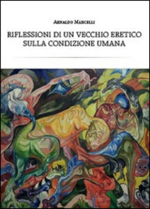 Riflessioni di un vecchio eretico sulla condizione umana - Arnaldo Marcelli - copertina