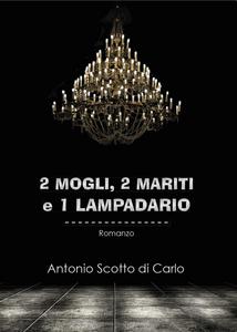 Libro 2 mogli, 2 mariti e 1 lampadario Antonio Scotto di Carlo