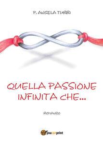 Quella passione infinita che... - Pierangela Turri - copertina