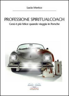 Professione spiritualcoach. Gesù è più felice quando viaggia in Porsche - Lucia Merico - copertina