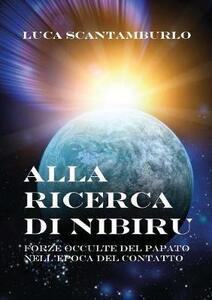 Alla ricerca di Nibiru. Forze occulte del papato nell'epoca del contatto - Luca Scantamburlo - copertina