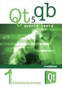 Qt 5 Quanto Basta. La guida all'uso della libreria grafica Qt 5, in italiano. Vol. 1: Da «Hello World!» ad una applicazione e oltre. - Gianbattista Gualeni - copertina