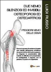 Due nemici silenziosi ed invisibili: osteoporosi ed osteoartrosi - Luigi Russo - copertina