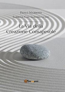 La via della creazione consapevole - Paolo Marrone,Sabrina Cau,Sandra Lussu - copertina