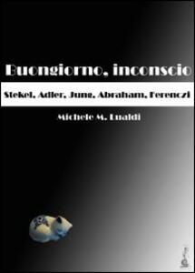 Buongiorno, inconscio. Stekel, Adler, Jung, Abraham, Ferenczi - Michele M. Lualdi - copertina