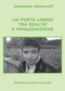 Un poeta libero tra realtà e immaginazione - Gianmarco Giovannelli - copertina