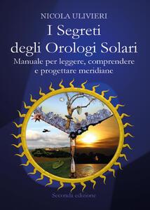 I segreti degli orologi solari. Manuale per leggere, comprendere e progettare meridiane. Con aggiornamento online - Nicola Ulivieri - copertina