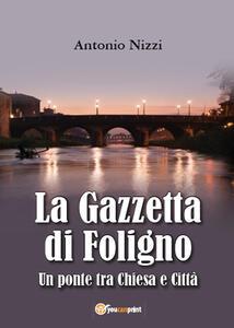 La Gazzetta di Foligno. Un ponte tra chiesa e città - Antonio Nizzi - copertina